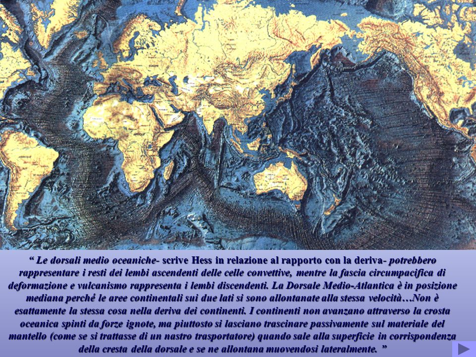 Le dorsali medio oceaniche- scrive Hess in relazione al rapporto con la deriva- potrebbero rappresentare i resti dei lembi ascendenti delle celle convettive, mentre la fascia circumpacifica di deformazione e vulcanismo rappresenta i lembi discendenti.