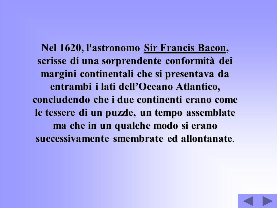 Nel 1620, l astronomo Sir Francis Bacon, scrisse di una sorprendente conformità dei margini continentali che si presentava da entrambi i lati dell'Oceano Atlantico, concludendo che i due continenti erano come le tessere di un puzzle, un tempo assemblate ma che in un qualche modo si erano successivamente smembrate ed allontanate.