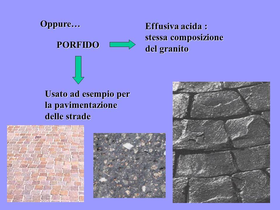 Oppure…Effusiva acida : stessa composizione del granito.
