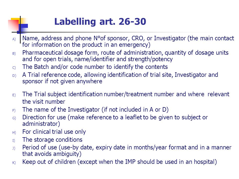 Labelling art. 26-30 Name, address and phone N°of sponsor, CRO, or Investigator (the main contact for information on the product in an emergency)