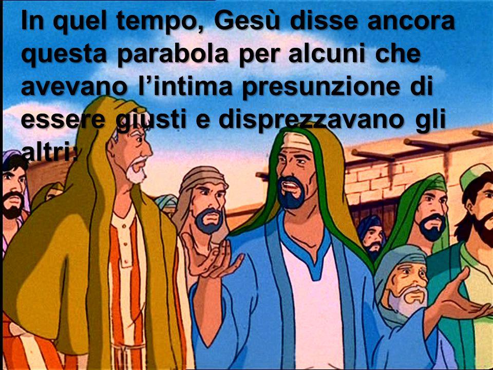 In quel tempo, Gesù disse ancora questa parabola per alcuni che avevano l'intima presunzione di essere giusti e disprezzavano gli altri: