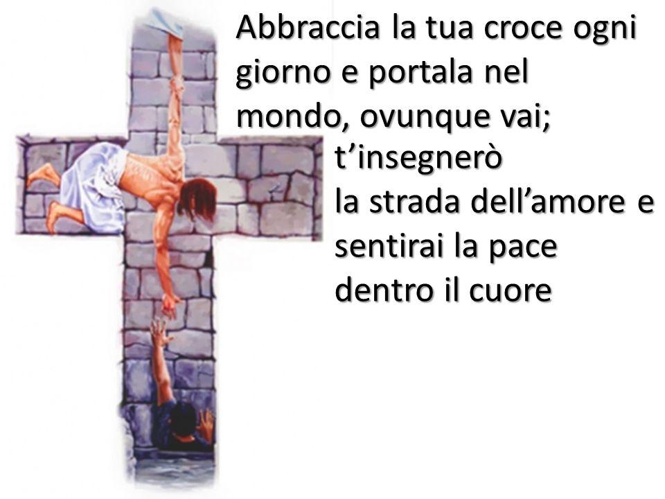 Abbraccia la tua croce ogni giorno e portala nel mondo, ovunque vai;