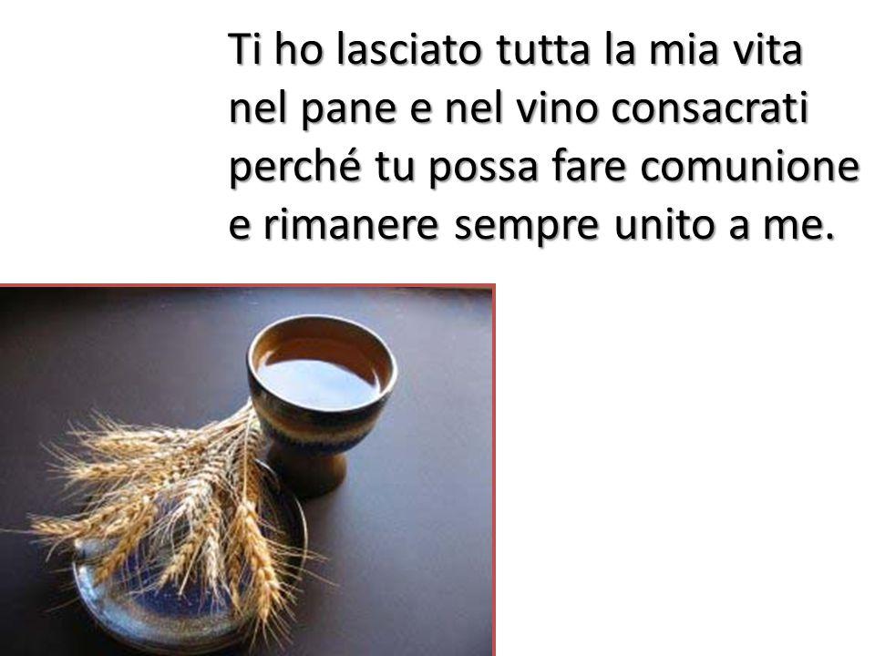 Ti ho lasciato tutta la mia vita nel pane e nel vino consacrati perché tu possa fare comunione e rimanere sempre unito a me.