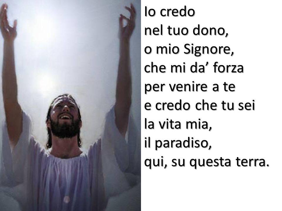 Io credo nel tuo dono, o mio Signore, che mi da' forza. per venire a te. e credo che tu sei. la vita mia,