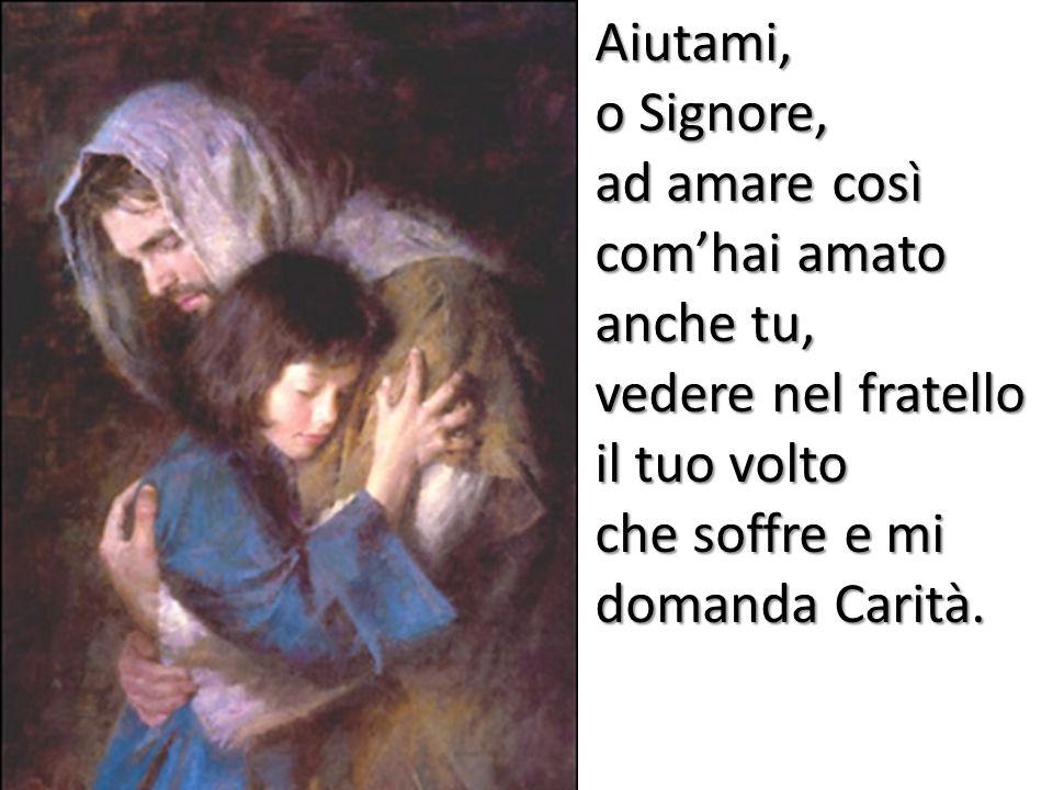 Aiutami, o Signore, ad amare così com'hai amato anche tu, vedere nel fratello il tuo volto.