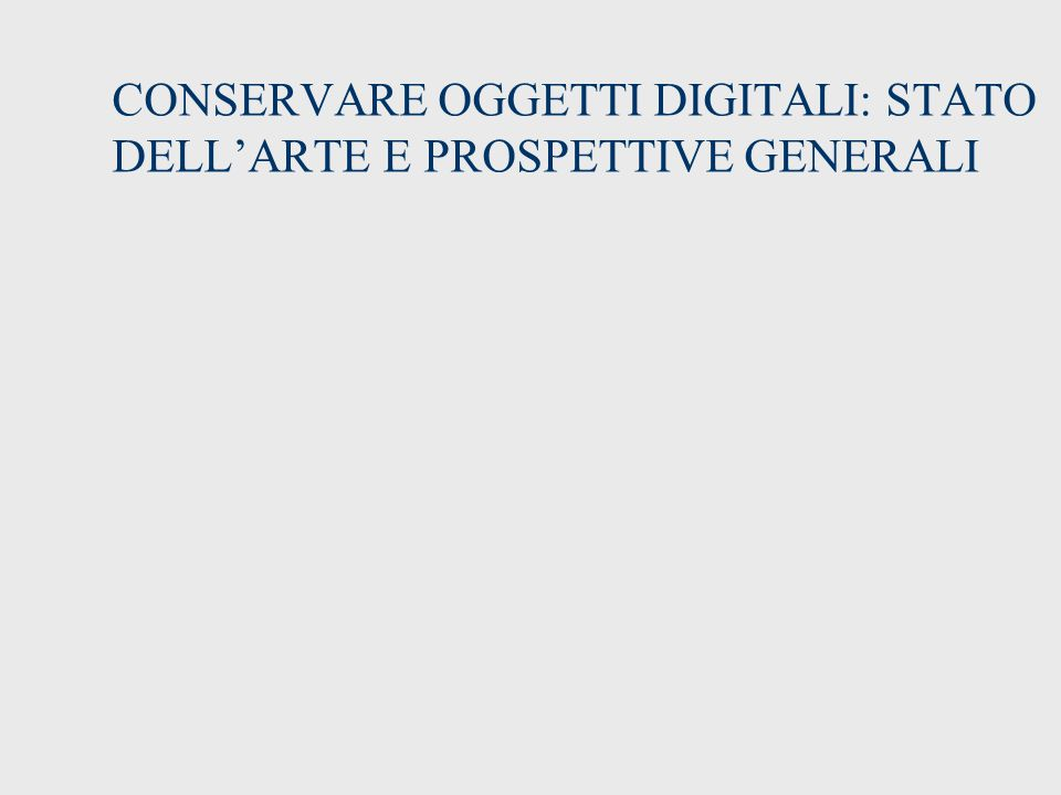 CONSERVARE OGGETTI DIGITALI: STATO DELL'ARTE E PROSPETTIVE GENERALI
