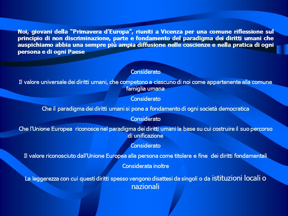 Noi, giovani della Primavera d'Europa , riuniti a Vicenza per una comune riflessione sul principio di non discriminazione, parte e fondamento del paradigma dei diritti umani che auspichiamo abbia una sempre più ampia diffusione nelle coscienze e nella pratica di ogni persona e di ogni Paese
