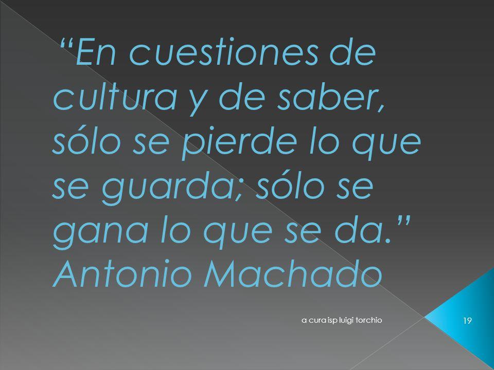 En cuestiones de cultura y de saber, sólo se pierde lo que se guarda; sólo se gana lo que se da. Antonio Machado