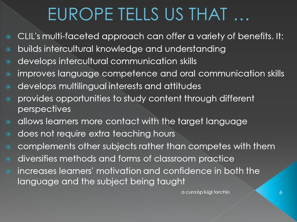 EUROPE TELLS US THAT … CLIL s multi-faceted approach can offer a variety of benefits. It: builds intercultural knowledge and understanding.