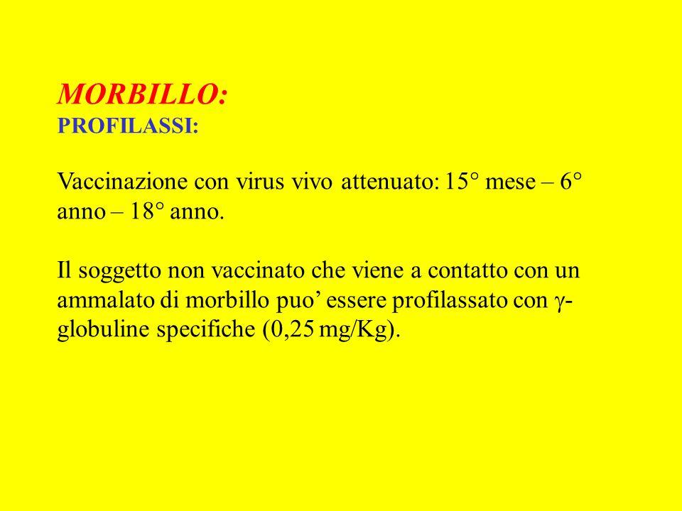 MORBILLO: PROFILASSI: Vaccinazione con virus vivo attenuato: 15° mese – 6° anno – 18° anno.