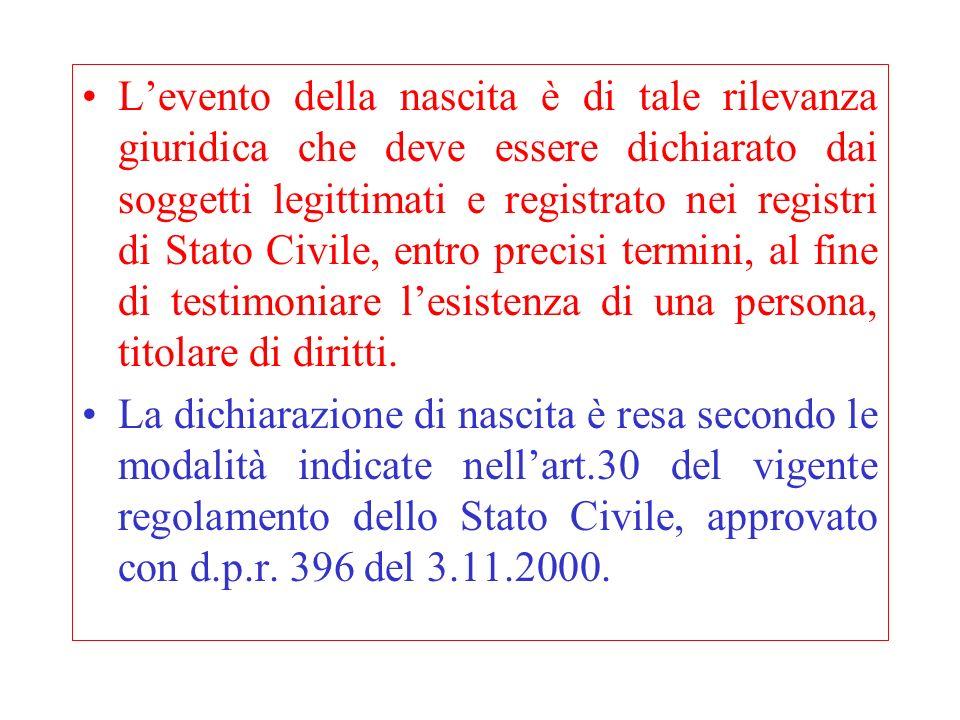 L'evento della nascita è di tale rilevanza giuridica che deve essere dichiarato dai soggetti legittimati e registrato nei registri di Stato Civile, entro precisi termini, al fine di testimoniare l'esistenza di una persona, titolare di diritti.