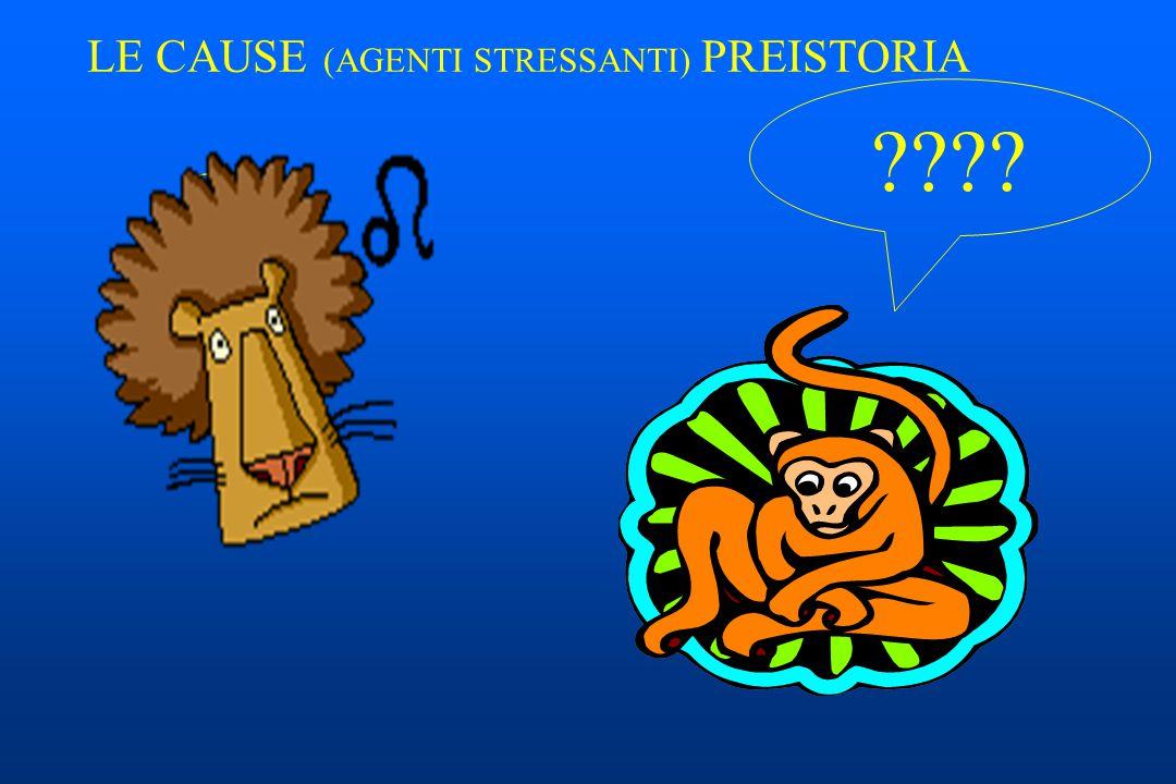 LE CAUSE (AGENTI STRESSANTI) PREISTORIA