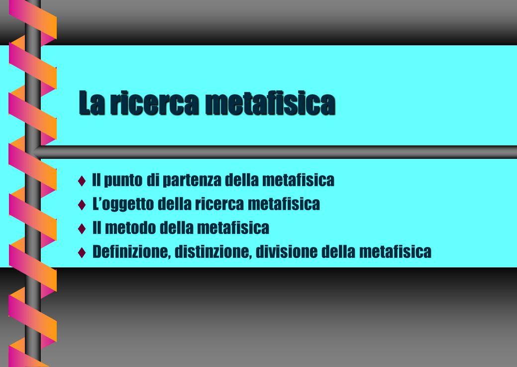 La ricerca metafisica  Il punto di partenza della metafisica