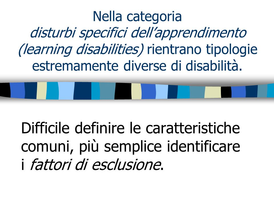 Nella categoria disturbi specifici dell'apprendimento (learning disabilities) rientrano tipologie estremamente diverse di disabilità.