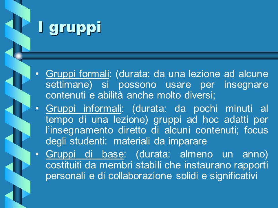 I gruppi Gruppi formali: (durata: da una lezione ad alcune settimane) si possono usare per insegnare contenuti e abilità anche molto diversi;