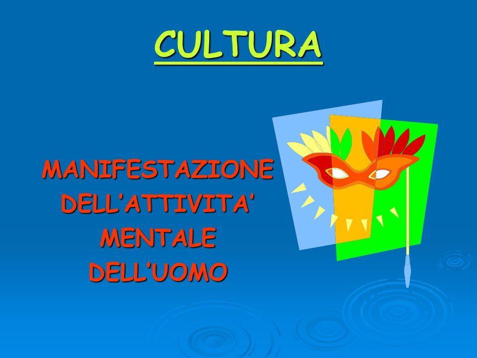 CULTURA MANIFESTAZIONE DELL'ATTIVITA' MENTALE DELL'UOMO