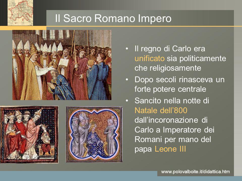 Il Sacro Romano Impero Il regno di Carlo era unificato sia politicamente che religiosamente. Dopo secoli rinasceva un forte potere centrale.