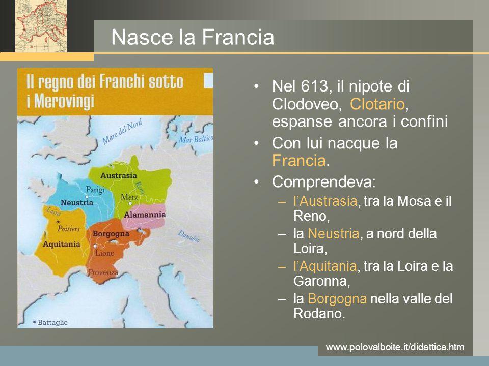 Nasce la Francia Nel 613, il nipote di Clodoveo, Clotario, espanse ancora i confini. Con lui nacque la Francia.