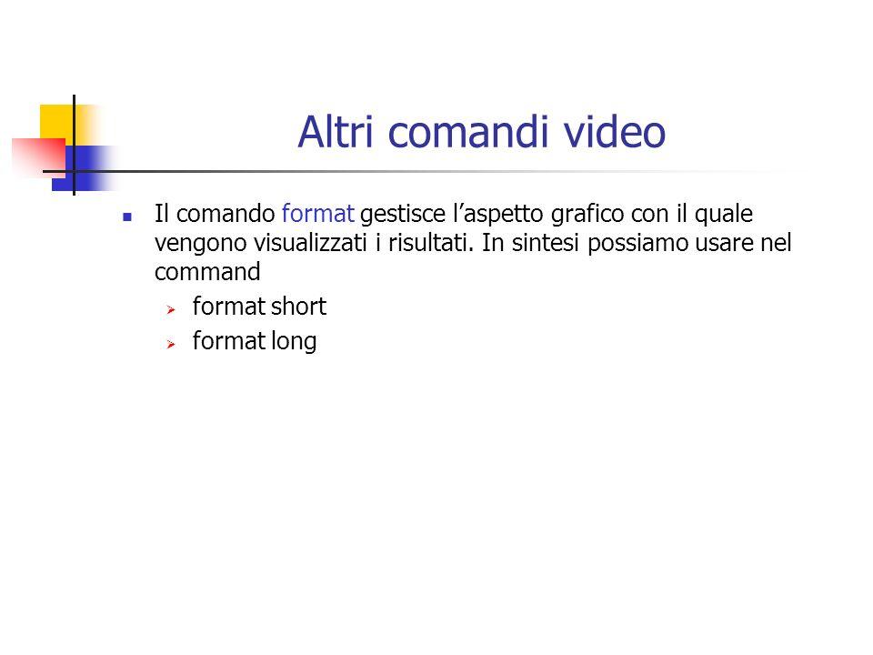 Altri comandi video Il comando format gestisce l'aspetto grafico con il quale vengono visualizzati i risultati. In sintesi possiamo usare nel command.