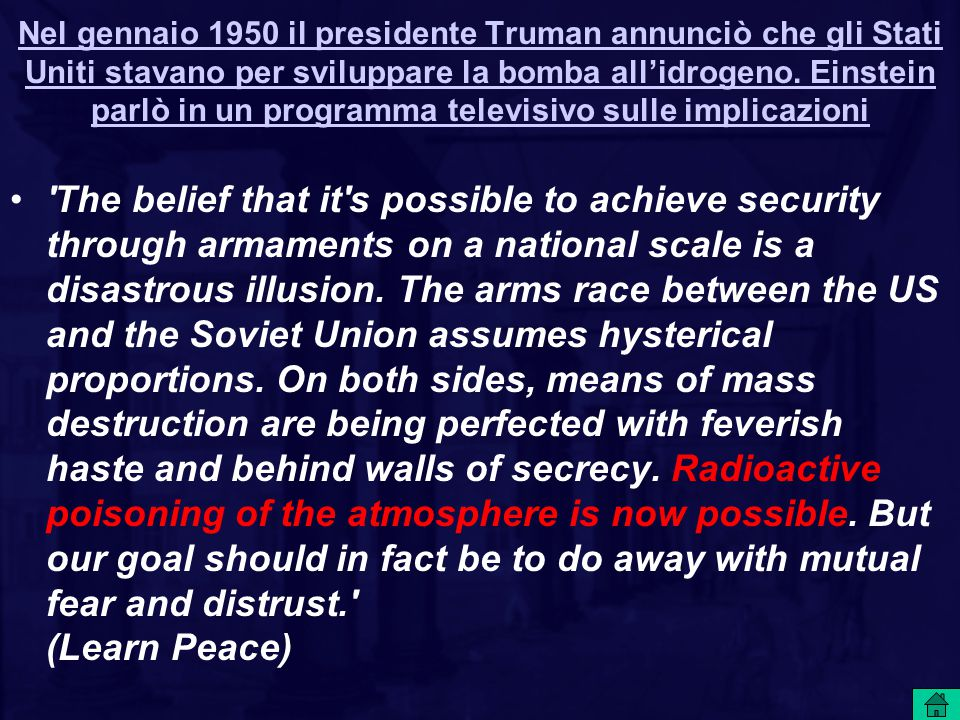 Nel gennaio 1950 il presidente Truman annunciò che gli Stati Uniti stavano per sviluppare la bomba all'idrogeno. Einstein parlò in un programma televisivo sulle implicazioni