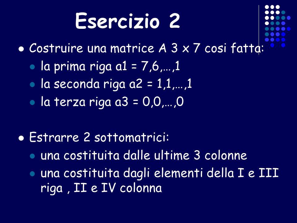 Esercizio 2 Costruire una matrice A 3 x 7 cosi fatta: