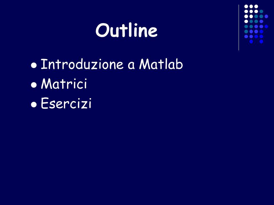 Outline Introduzione a Matlab Matrici Esercizi