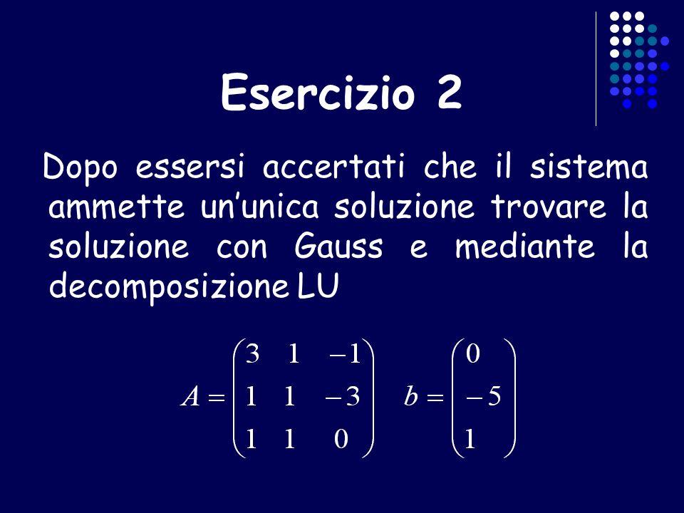 Esercizio 2 Dopo essersi accertati che il sistema ammette un'unica soluzione trovare la soluzione con Gauss e mediante la decomposizione LU.