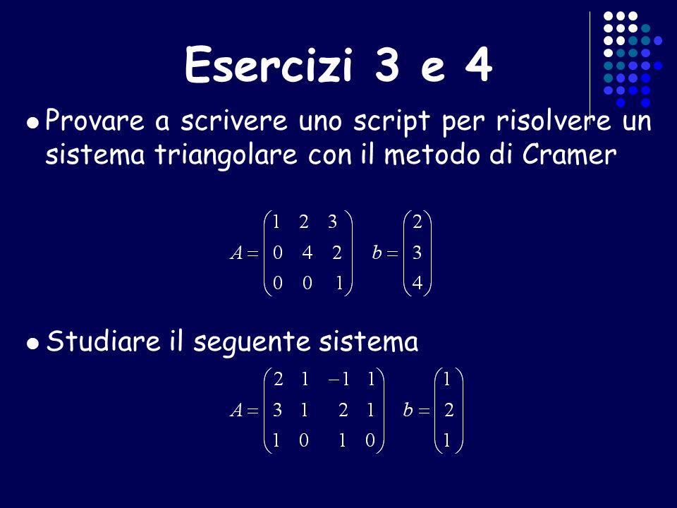 Esercizi 3 e 4 Provare a scrivere uno script per risolvere un sistema triangolare con il metodo di Cramer.