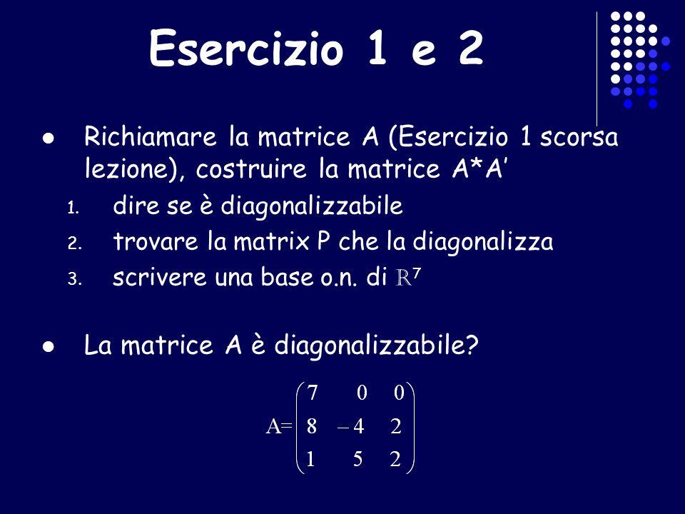 Esercizio 1 e 2 Richiamare la matrice A (Esercizio 1 scorsa lezione), costruire la matrice A*A' dire se è diagonalizzabile.