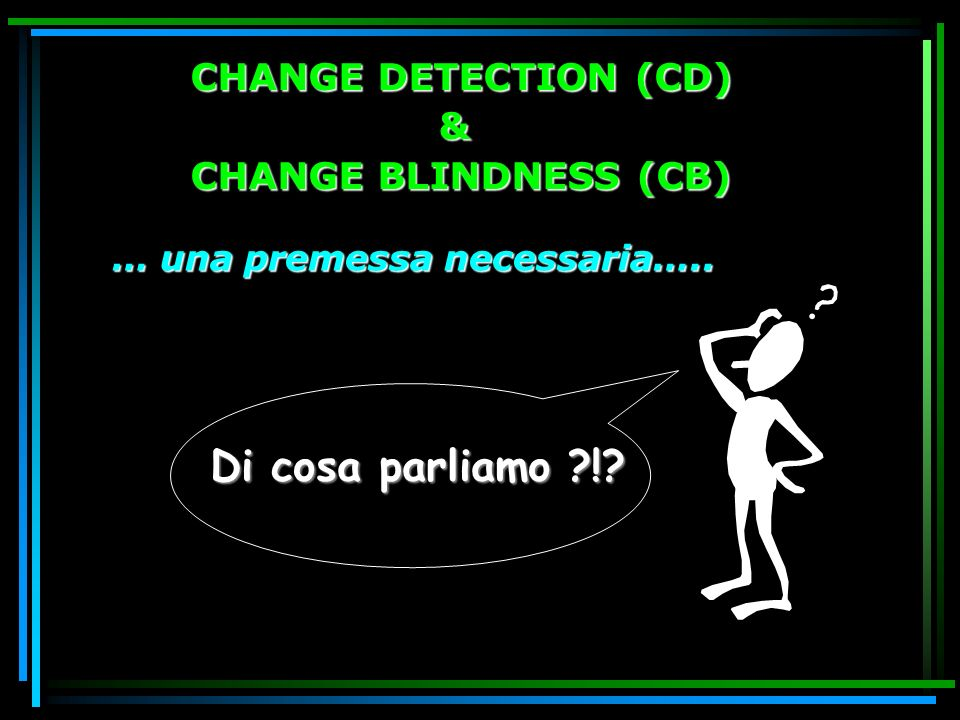 Di cosa parliamo ! CHANGE DETECTION (CD) & CHANGE BLINDNESS (CB)