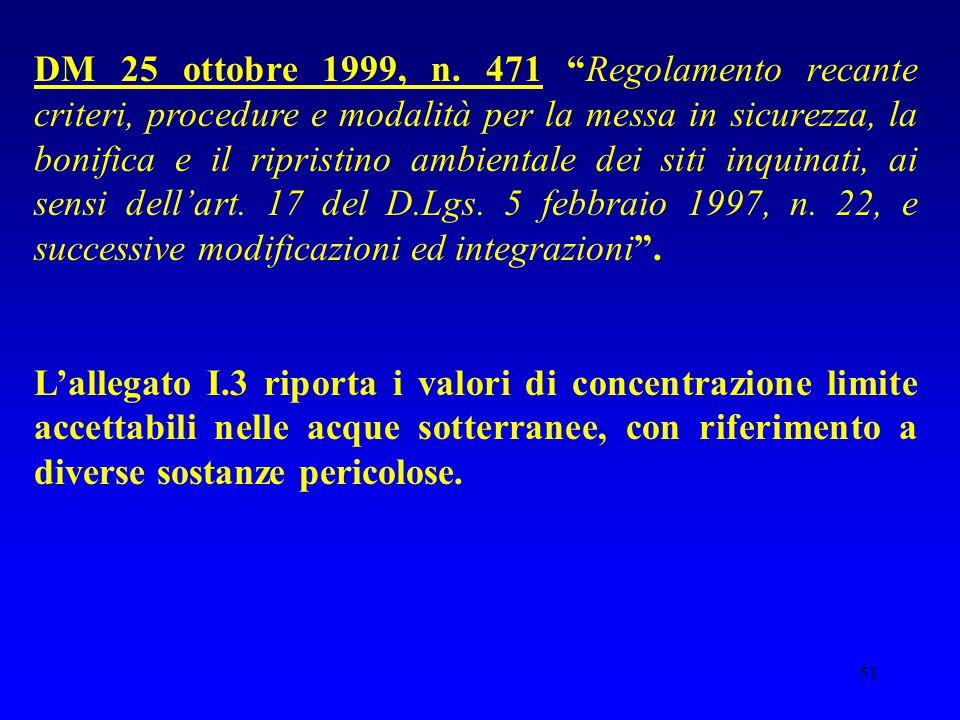DM 25 ottobre 1999, n. 471 Regolamento recante criteri, procedure e modalità per la messa in sicurezza, la bonifica e il ripristino ambientale dei siti inquinati, ai sensi dell'art. 17 del D.Lgs. 5 febbraio 1997, n. 22, e successive modificazioni ed integrazioni .