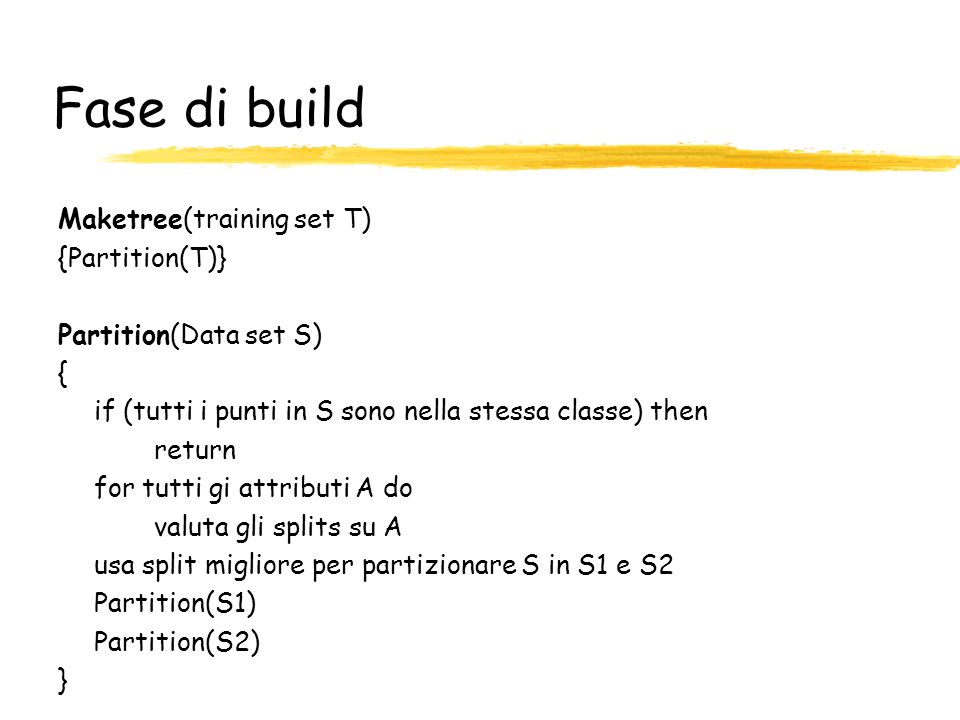 Fase di build Maketree(training set T) {Partition(T)}