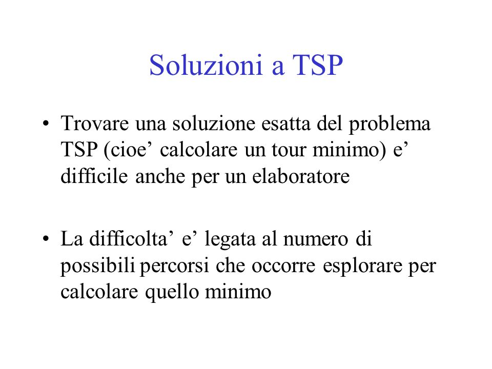 Soluzioni a TSP Trovare una soluzione esatta del problema TSP (cioe' calcolare un tour minimo) e' difficile anche per un elaboratore.