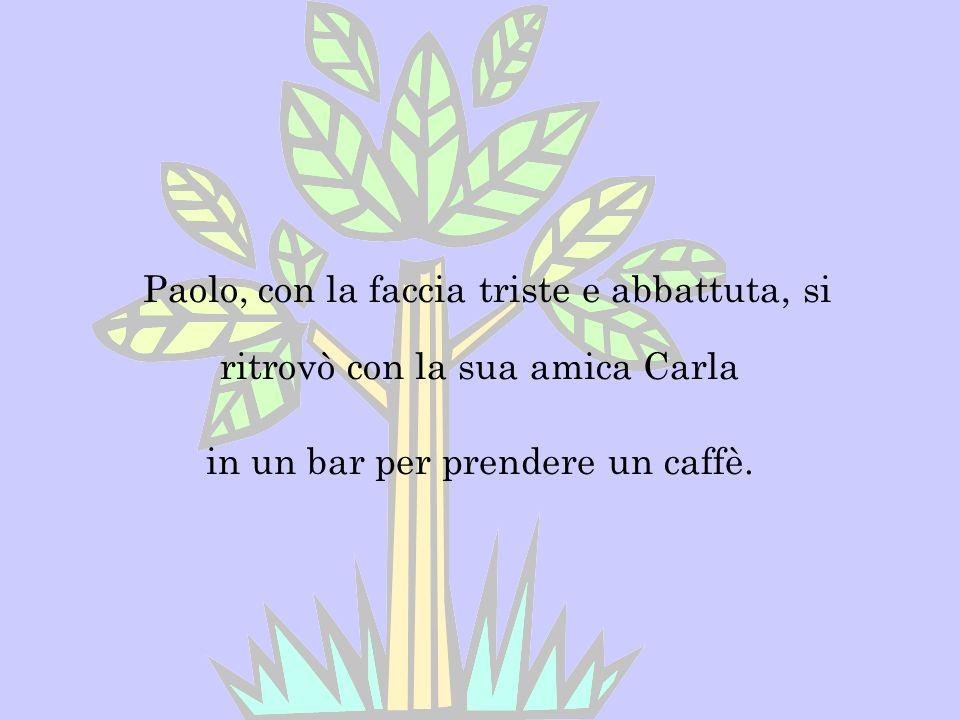 Paolo, con la faccia triste e abbattuta, si ritrovò con la sua amica Carla in un bar per prendere un caffè.
