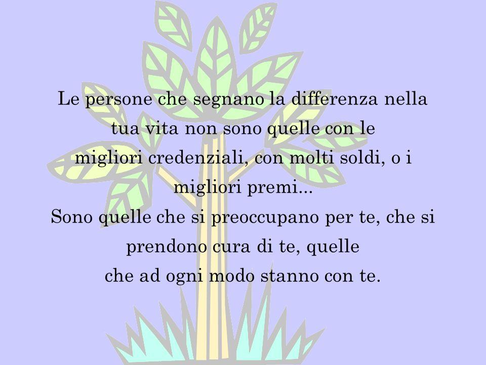 Le persone che segnano la differenza nella tua vita non sono quelle con le migliori credenziali, con molti soldi, o i migliori premi...