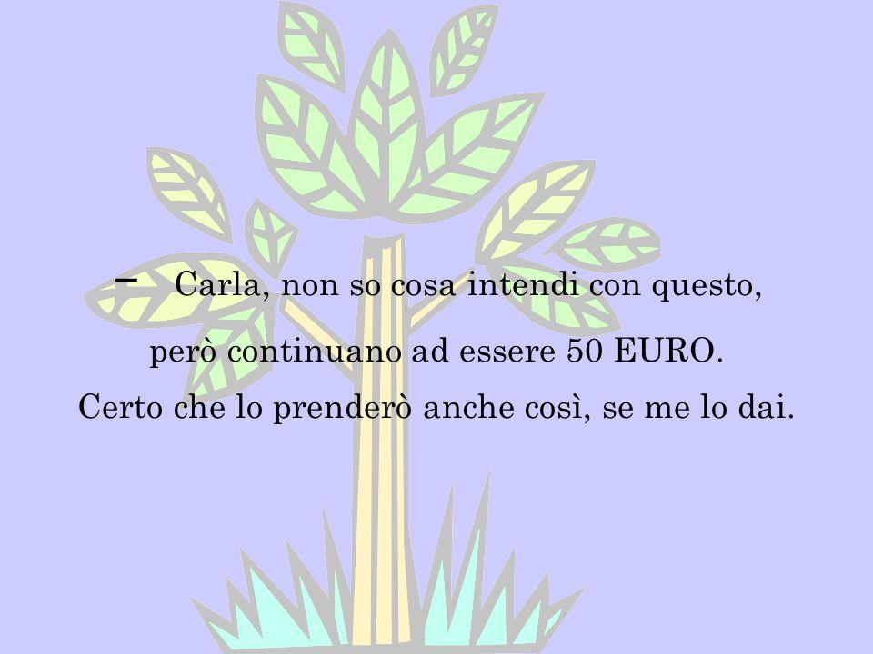 - Carla, non so cosa intendi con questo, però continuano ad essere 50 EURO.