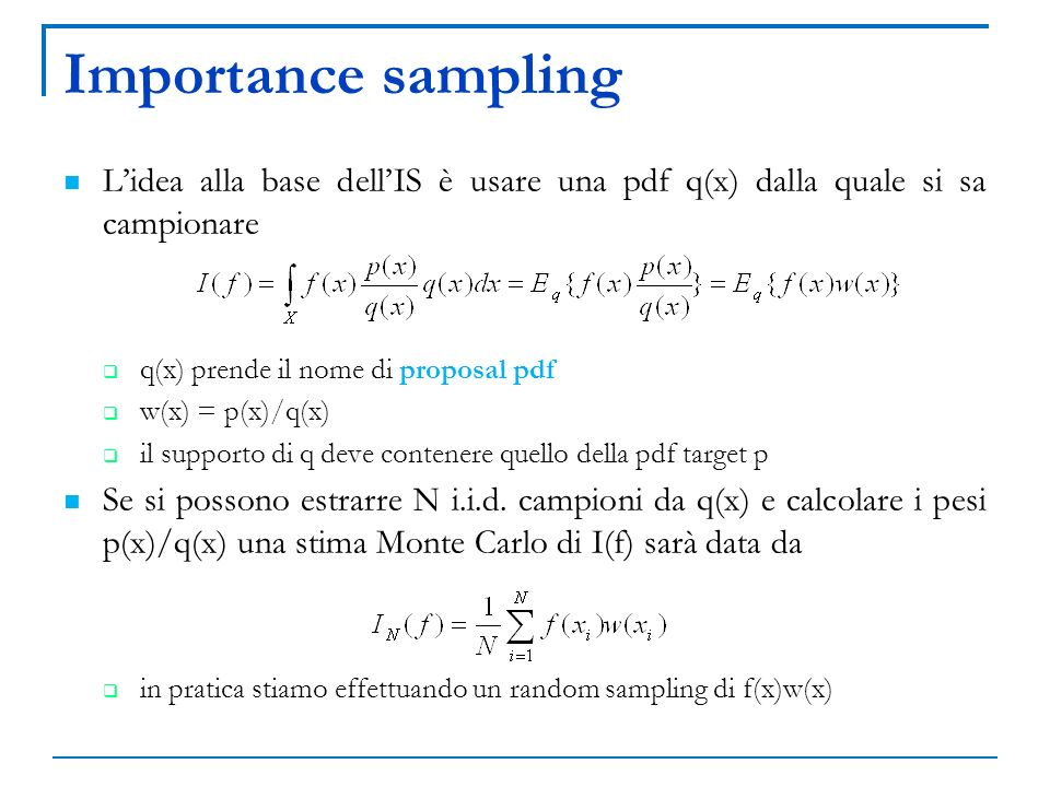Importance sampling L'idea alla base dell'IS è usare una pdf q(x) dalla quale si sa campionare. q(x) prende il nome di proposal pdf.