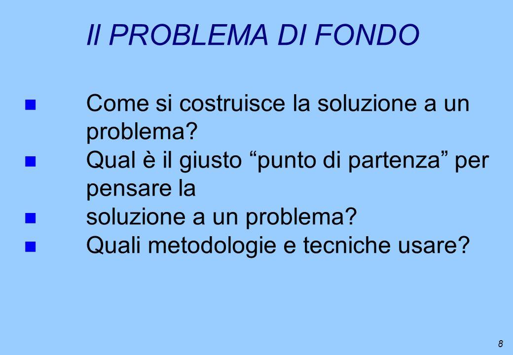 Il PROBLEMA DI FONDO Come si costruisce la soluzione a un problema