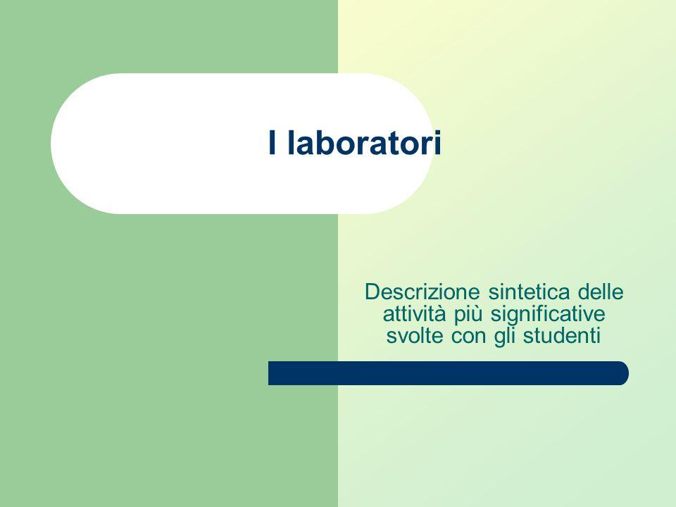 I laboratori Descrizione sintetica delle attività più significative svolte con gli studenti