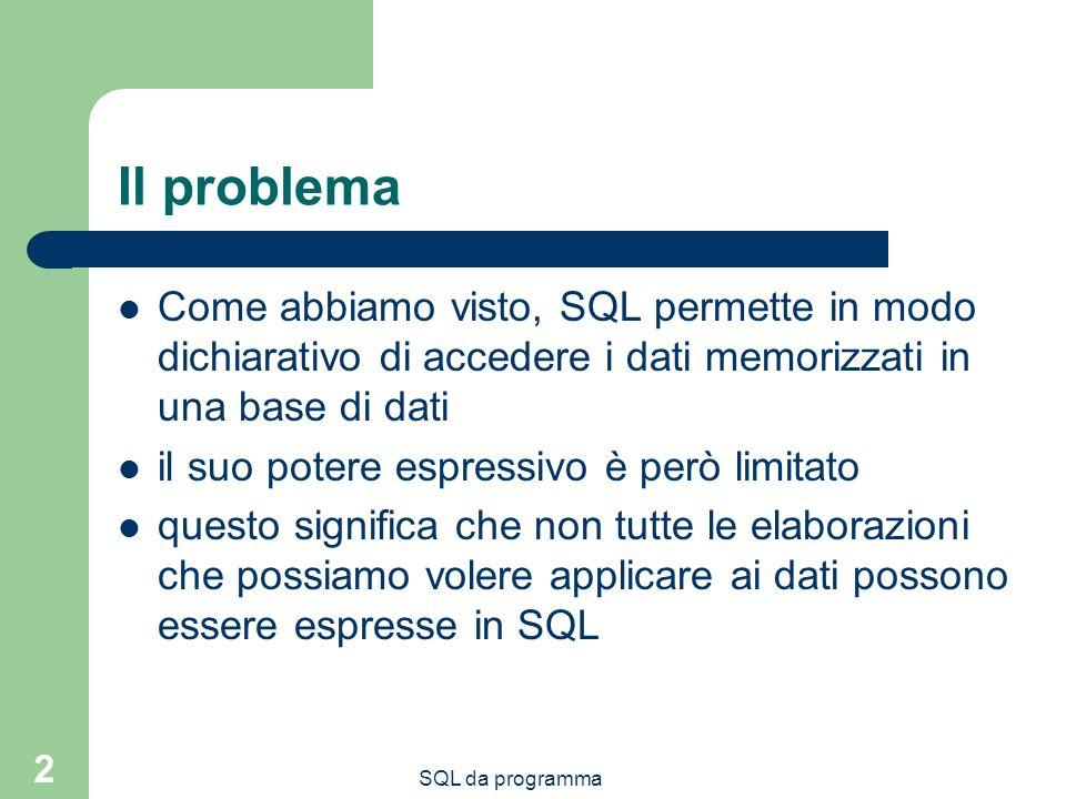 Il problema Come abbiamo visto, SQL permette in modo dichiarativo di accedere i dati memorizzati in una base di dati.