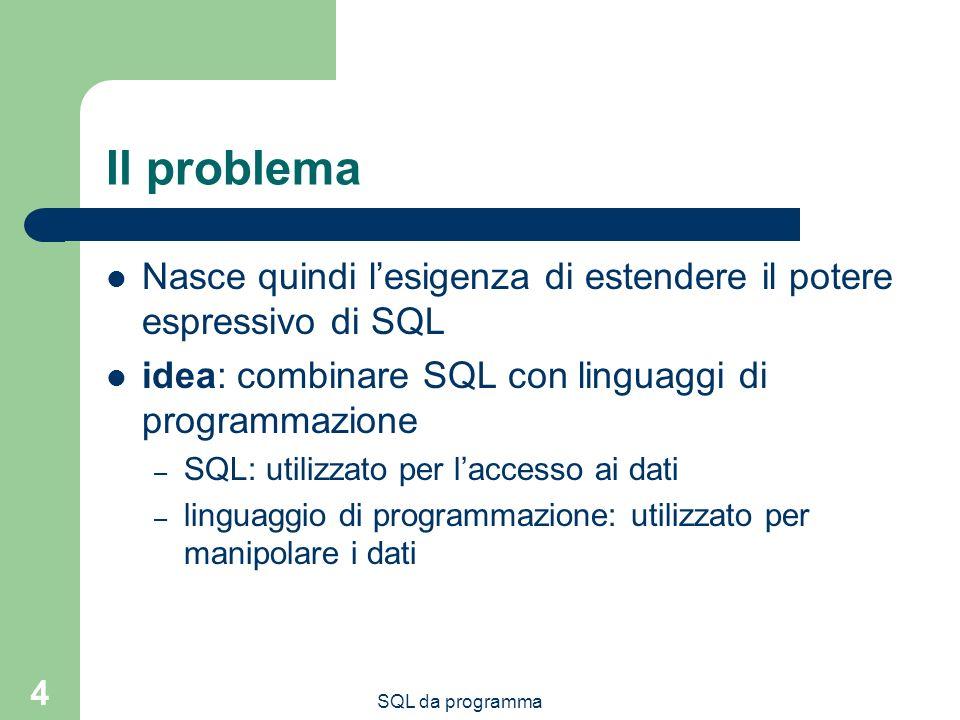 Il problema Nasce quindi l'esigenza di estendere il potere espressivo di SQL. idea: combinare SQL con linguaggi di programmazione.