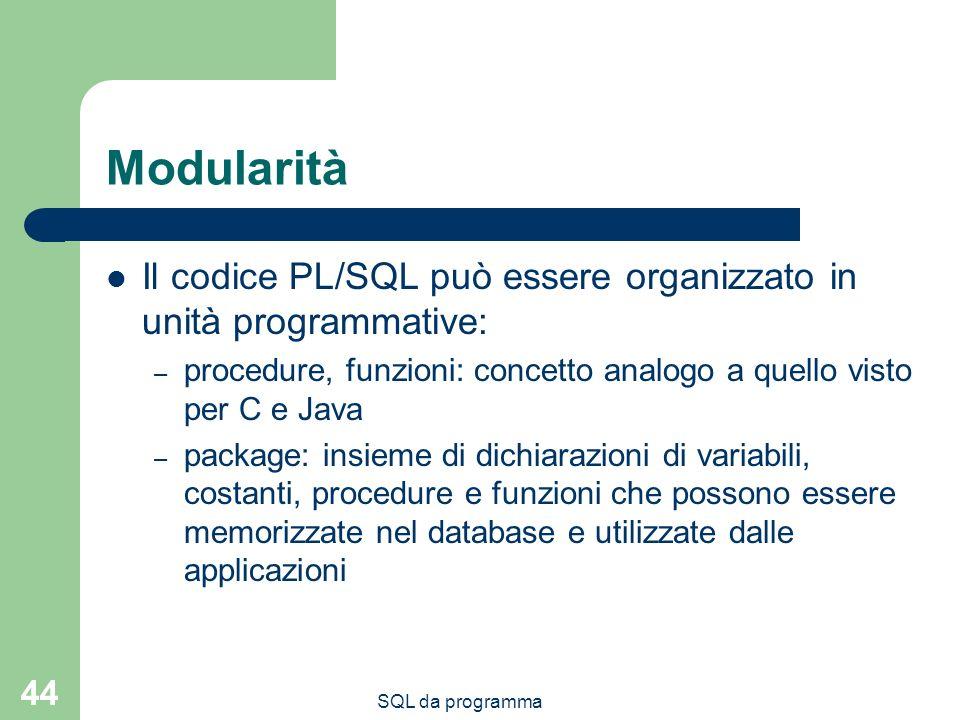 Modularità Il codice PL/SQL può essere organizzato in unità programmative: procedure, funzioni: concetto analogo a quello visto per C e Java.