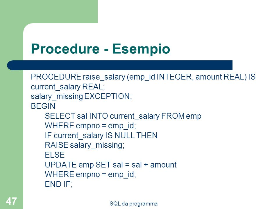 Procedure - Esempio PROCEDURE raise_salary (emp_id INTEGER, amount REAL) IS. current_salary REAL; salary_missing EXCEPTION;