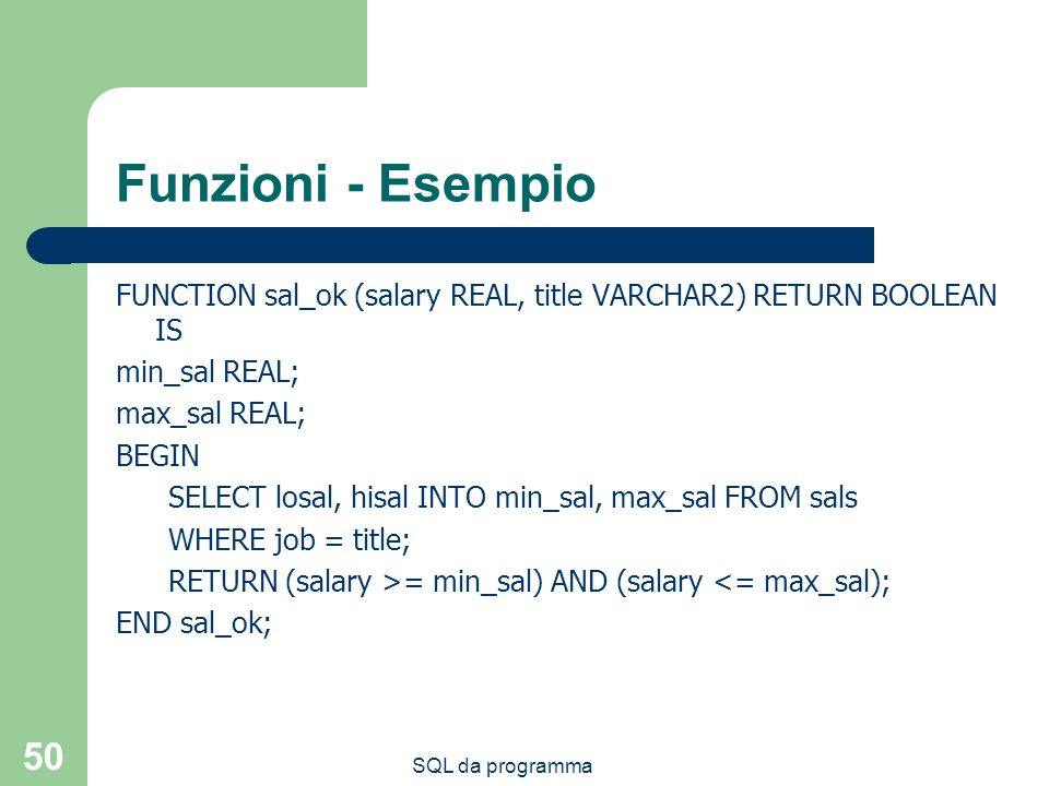 Funzioni - Esempio FUNCTION sal_ok (salary REAL, title VARCHAR2) RETURN BOOLEAN IS. min_sal REAL; max_sal REAL;
