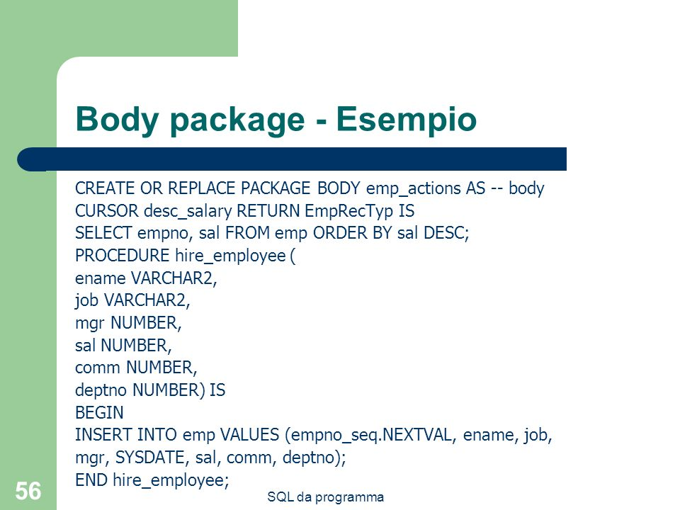 Body package - Esempio CREATE OR REPLACE PACKAGE BODY emp_actions AS -- body. CURSOR desc_salary RETURN EmpRecTyp IS.