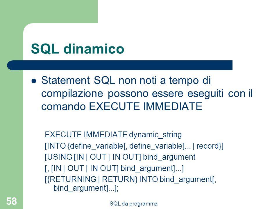 SQL dinamico Statement SQL non noti a tempo di compilazione possono essere eseguiti con il comando EXECUTE IMMEDIATE.