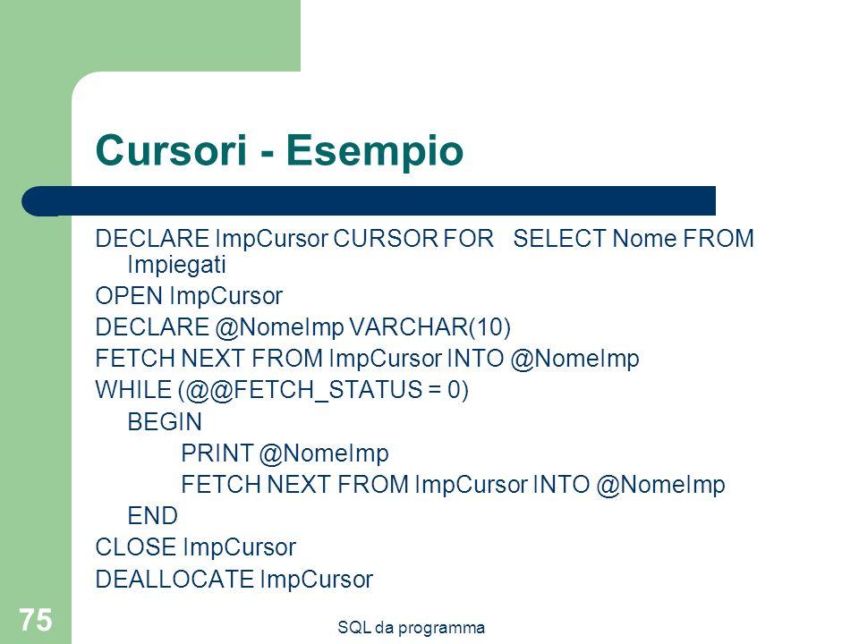 Cursori - Esempio DECLARE ImpCursor CURSOR FOR SELECT Nome FROM Impiegati. OPEN ImpCursor. DECLARE @NomeImp VARCHAR(10)
