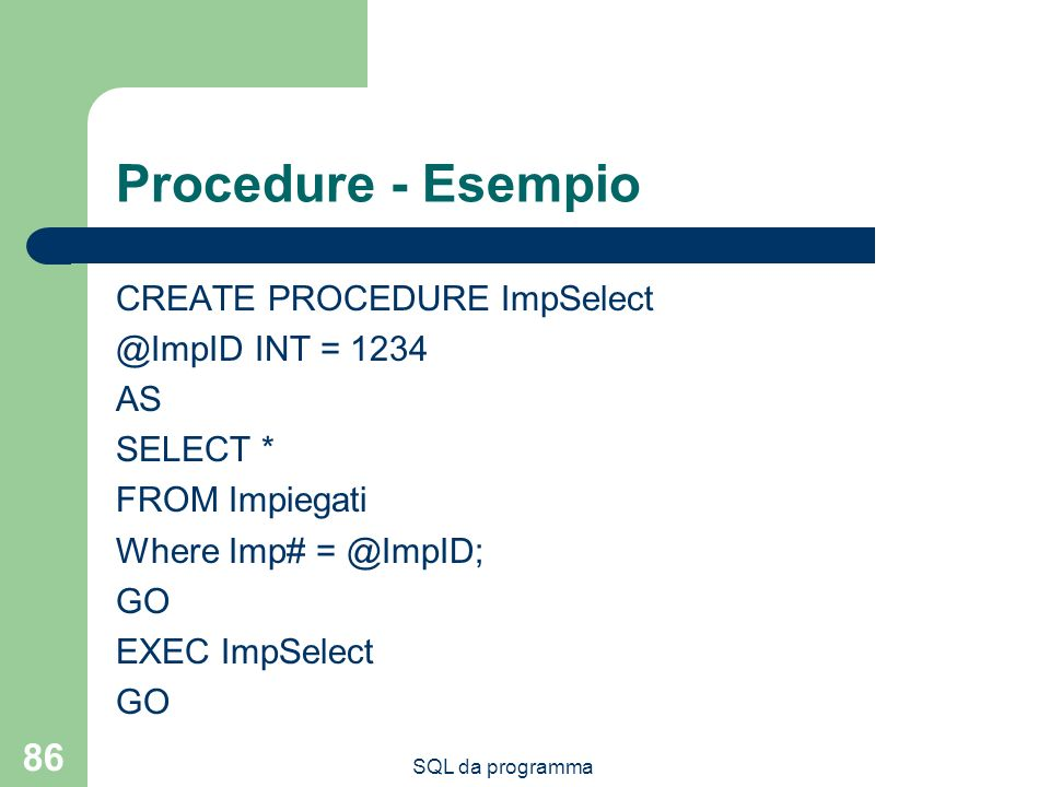 Procedure - Esempio CREATE PROCEDURE ImpSelect @ImpID INT = 1234 AS