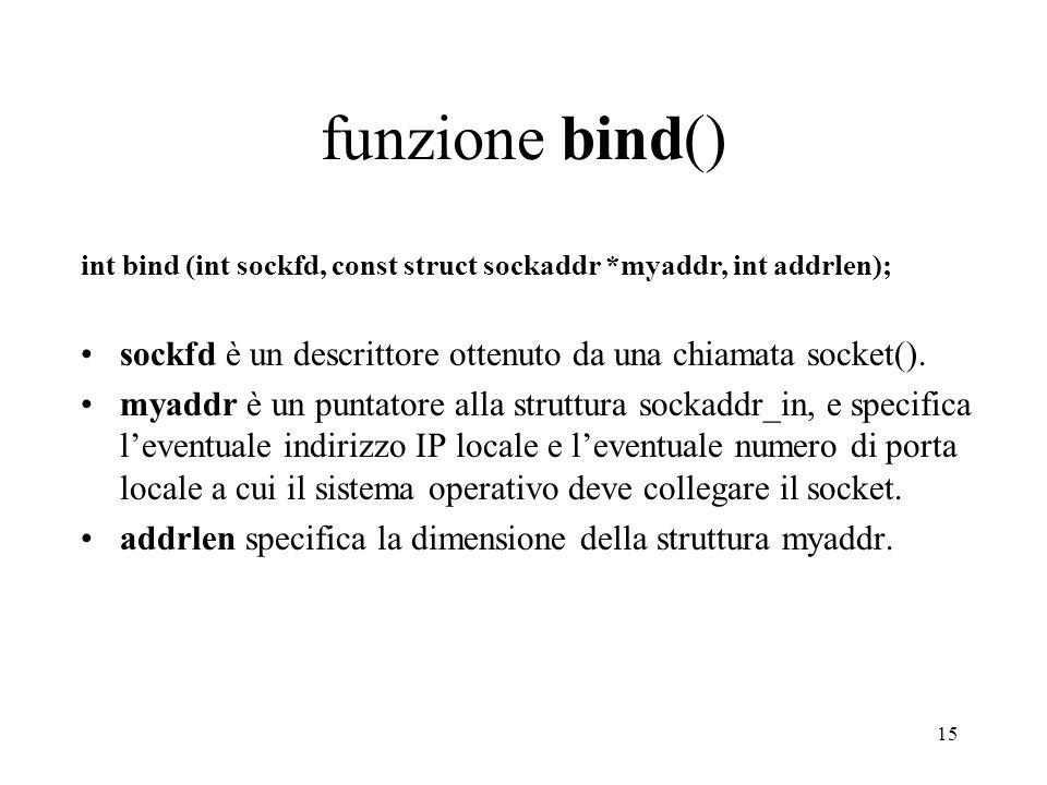 funzione bind() int bind (int sockfd, const struct sockaddr *myaddr, int addrlen); sockfd è un descrittore ottenuto da una chiamata socket().