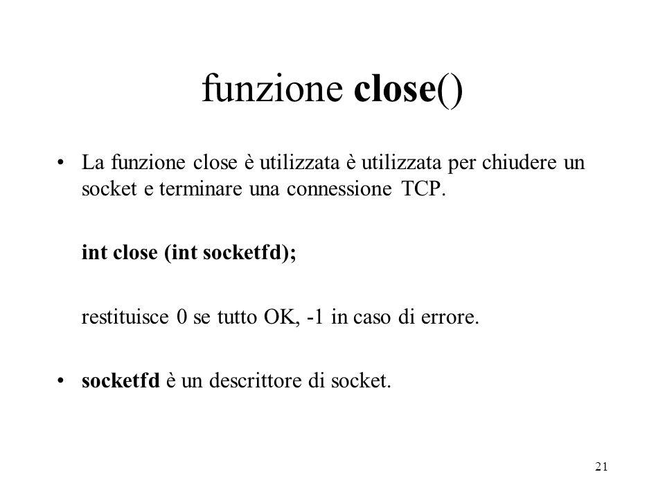 funzione close() La funzione close è utilizzata è utilizzata per chiudere un socket e terminare una connessione TCP.